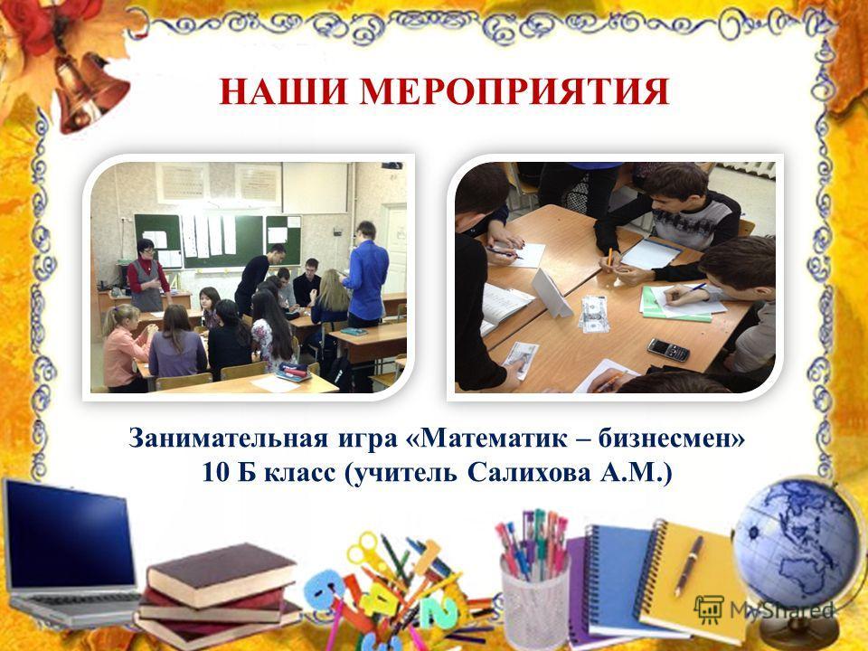 НАШИ МЕРОПРИЯТИЯ Занимательная игра «Математик – бизнесмен» 10 Б класс (учитель Салихова А.М.)