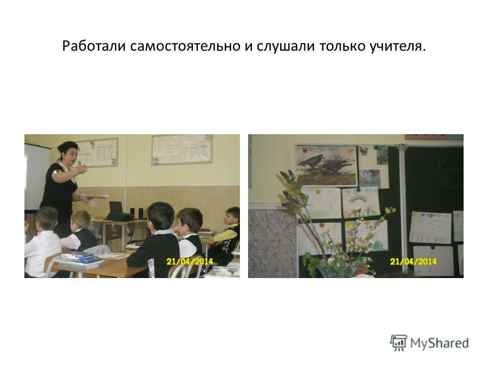 Работали самостоятельно и слушали только учителя.