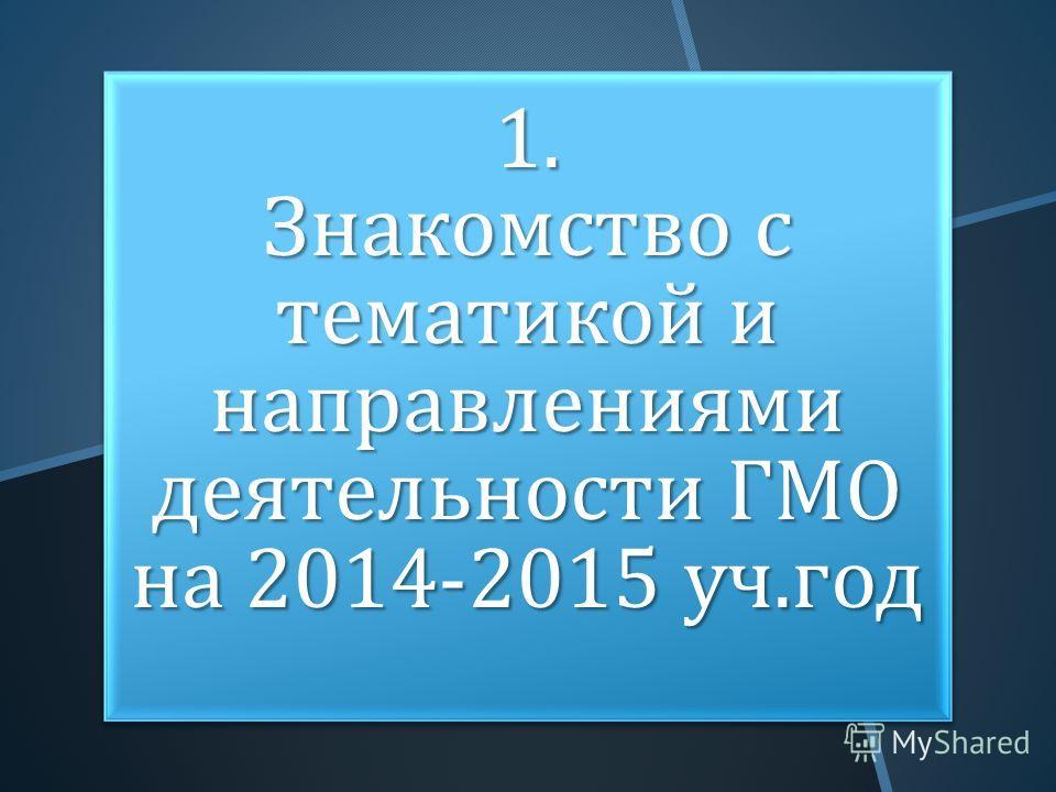 1. Знакомство с тематикой и направлениями деятельности ГМО на 2014-2015 уч. год