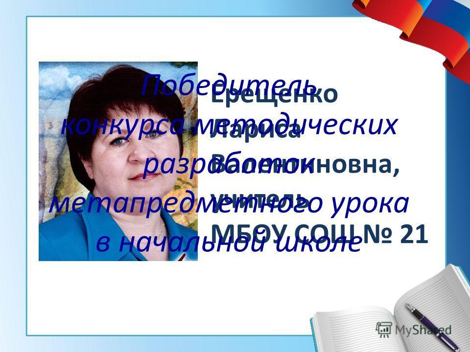Ерещенко Лариса Валентиновна, учитель МБОУ СОШ 21 Победитель конкурса методических разработок метапредметного урока в начальной школе