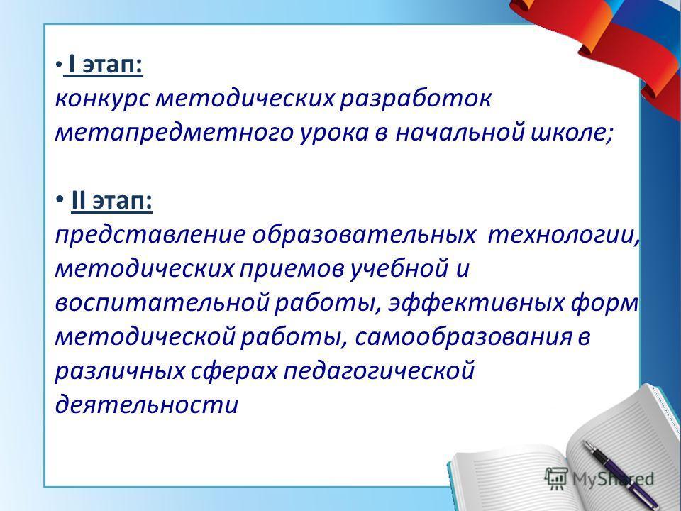 I этап: конкурс методических разработок метапредметного урока в начальной школе; II этап: представление образовательных технологии, методических приемов учебной и воспитательной работы, эффективных форм методической работы, самообразования в различны