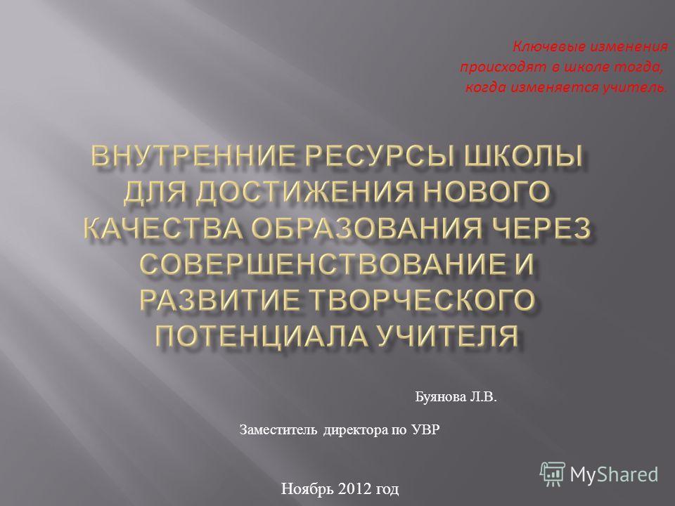 Буянова Л. В. Заместитель директора по УВР Ноябрь 2012 год Ключевые изменения происходят в школе тогда, когда изменяется учитель.