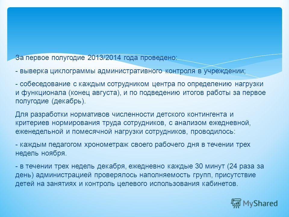 За первое полугодие 2013/2014 года проведено: - выверка циклограммы административного контроля в учреждении; - собеседование с каждым сотрудником центра по определению нагрузки и функционала (конец августа), и по подведению итогов работы за первое по