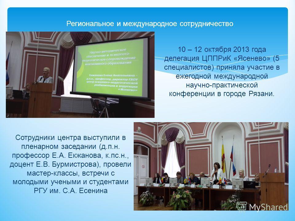Региональное и международное сотрудничество 10 – 12 октября 2013 года делегация ЦППРиК «Ясенево» (5 специалистов) приняла участие в ежегодной международной научно-практической конференции в городе Рязани. Сотрудники центра выступили в пленарном засед