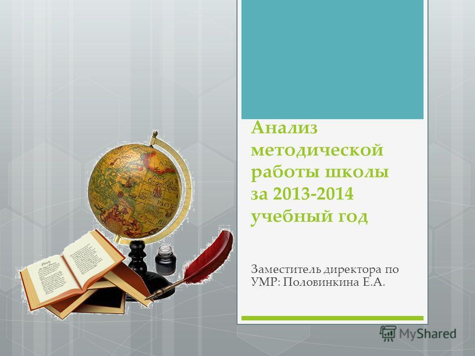 Анализ методической работы школы за 2013-2014 учебный год Заместитель директора по УМР: Половинкина Е.А.