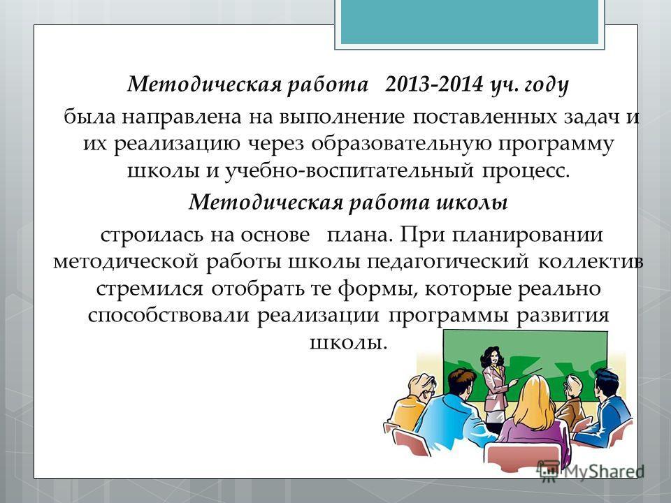 Методическая работа 2013-2014 уч. году была направлена на выполнение поставленных задач и их реализацию через образовательную программу школы и учебно-воспитательный процесс. Методическая работа школы строилась на основе плана. При планировании метод