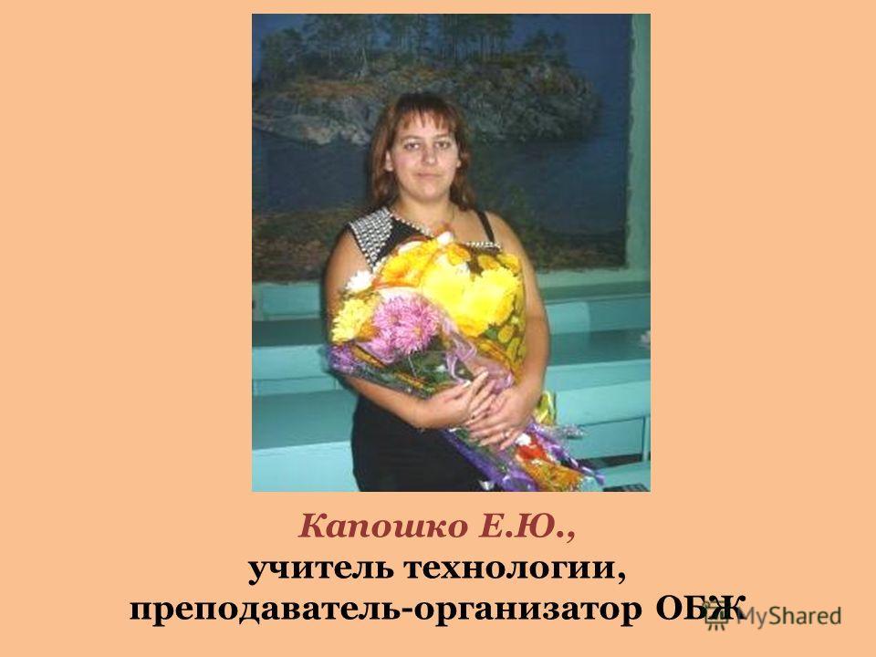 Капошко Е.Ю., учитель технологии, преподаватель-организатор ОБЖ