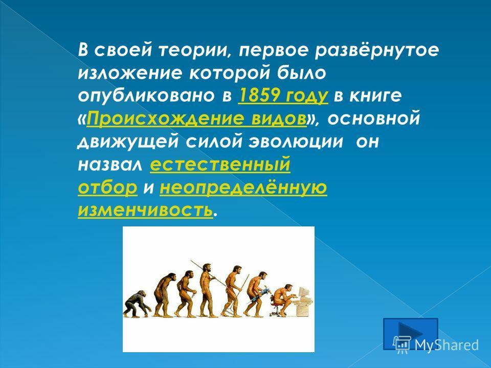 В своей теории, первое развёрнутое изложение которой было опубликовано в 1859 году в книге «Происхождение видов», основной движущей силой эволюции он назвал естественный отбор и неопределённую изменчивость.1859 году Происхождение видовестественный от