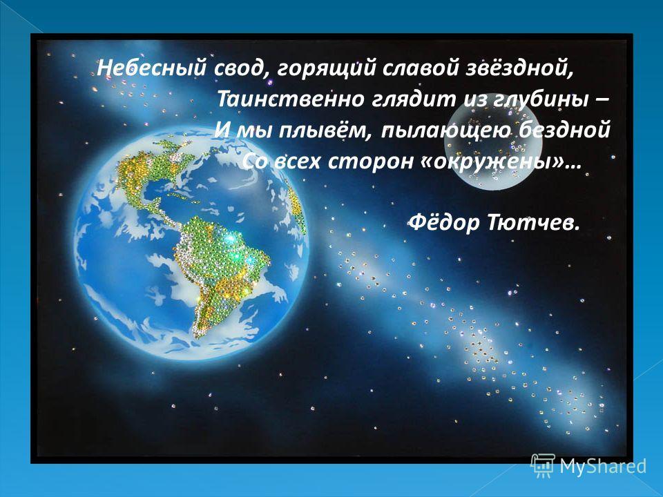 Небесный свод, горящий славой звёздной, Таинственно глядит из глубины – И мы плывём, пылающею бездной Со всех сторон «окружены»… Фёдор Тютчев.
