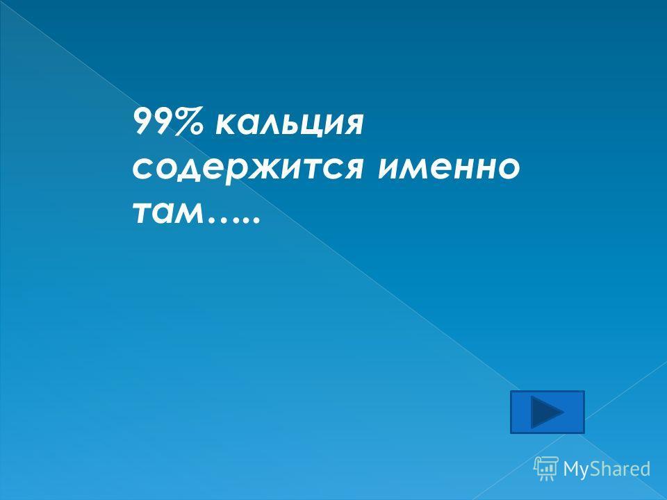 99% кальция содержится именно там…..