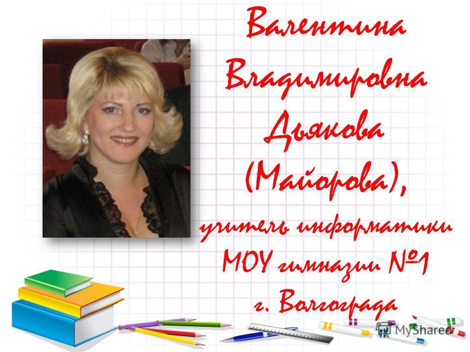 Валентина Владимировна Дьякова (Майорова), учитель информатики МОУ гимназии 1 г. Волгограда