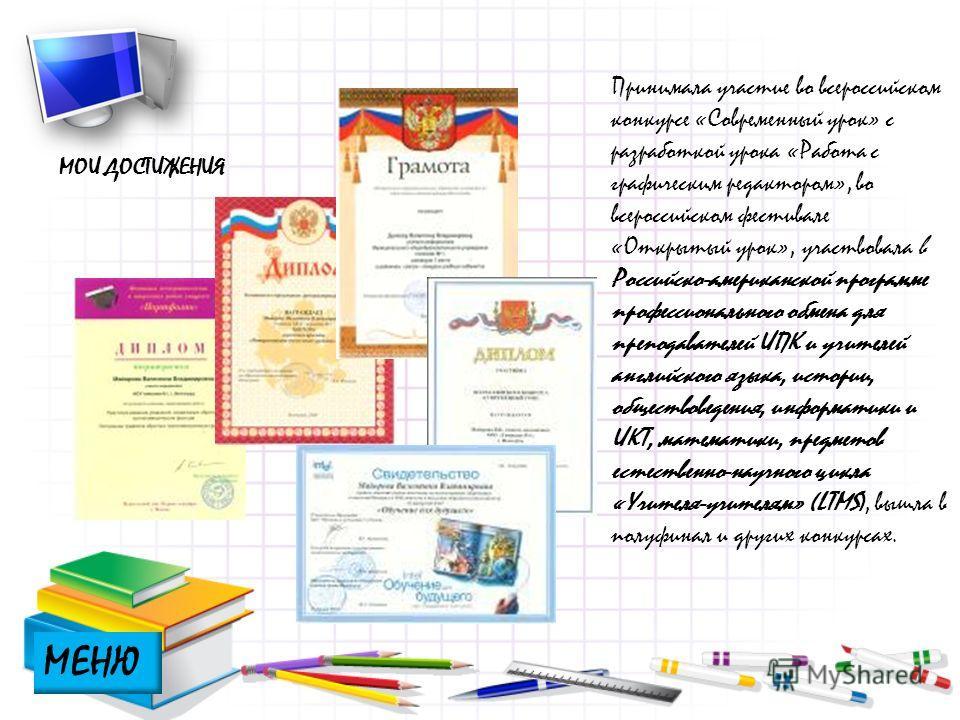 МОИ ДОСТИЖЕНИЯ Принимала участие во всероссийском конкурсе «Современный урок» с разработкой урока «Работа с графическим редактором», во всероссийском фестивале «Открытый урок», участвовала в Российско-американской программе профессионального обмена д