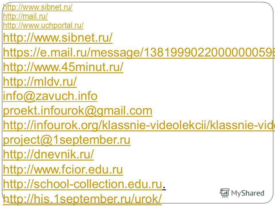 http://www.sibnet.ru/ http://mail.ru/ http://www.uchportal.ru/ http://www.sibnet.ru/ https://e.mail.ru/message/13819990220000000596/ http://www.45minut.ru/ http://mldv.ru/ info@zavuch.info proekt.infourok@gmail.com http://infourok.org/klassnie-videol