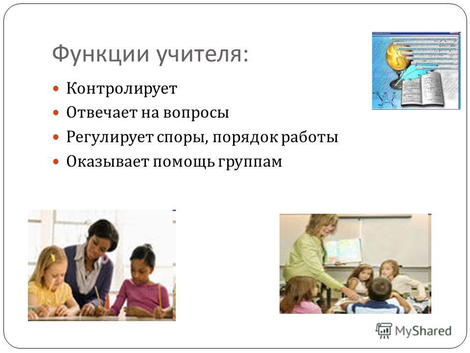 Функции учителя : Контролирует Отвечает на вопросы Регулирует споры, порядок работы Оказывает помощь группам
