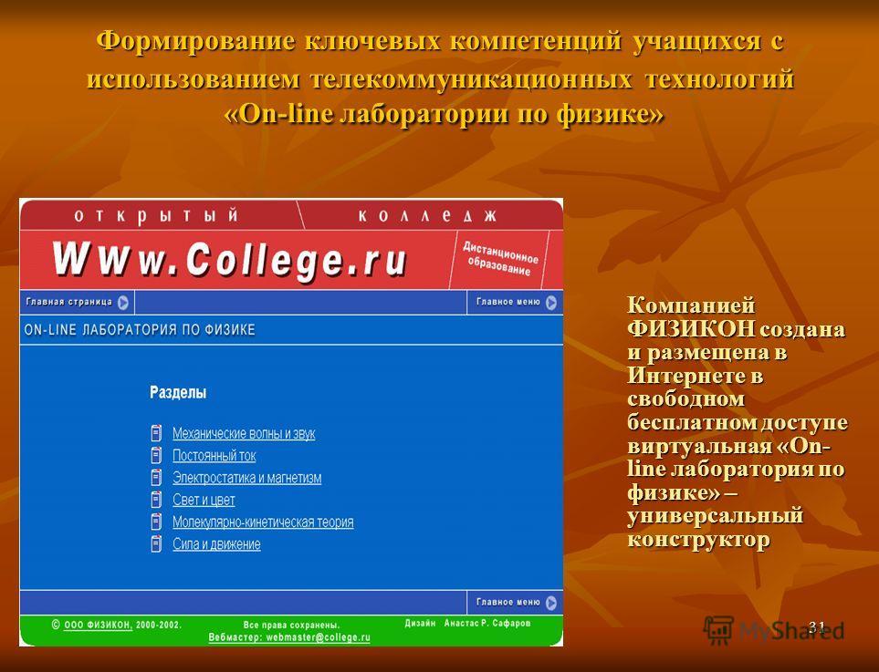 31 Формирование ключевых компетенций учащихся с использованием телекоммуникационных технологий «Оn-line лаборатории по физике» Компанией ФИЗИКОН создана и размещена в Интернете в свободном бесплатном доступе виртуальная «On- line лаборатория по физик