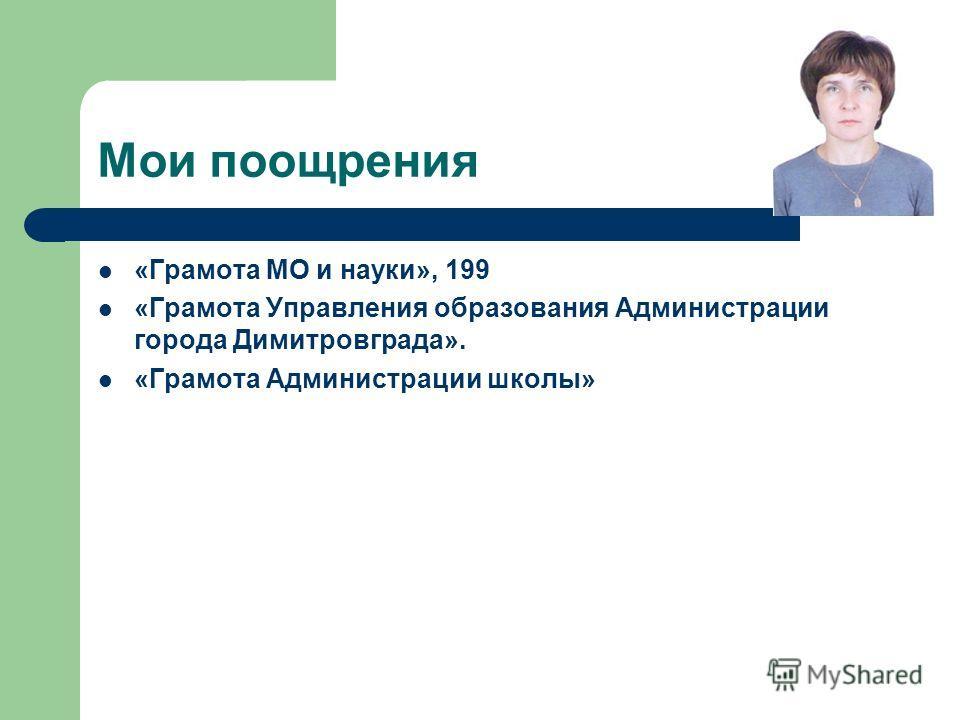 Мои поощрения «Грамота МО и науки», 199 «Грамота Управления образования Администрации города Димитровграда». «Грамота Администрации школы»