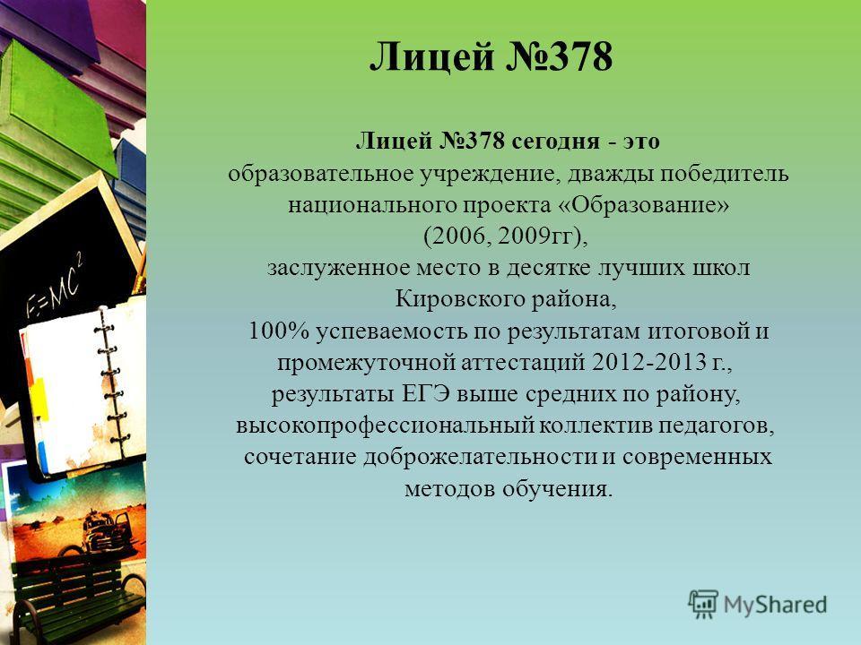 Лицей 378 Лицей 378 сегодня - это образовательное учреждение, дважды победитель национального проекта «Образование» (2006, 2009 гг), заслуженное место в десятке лучших школ Кировского района, 100% успеваемость по результатам итоговой и промежуточной