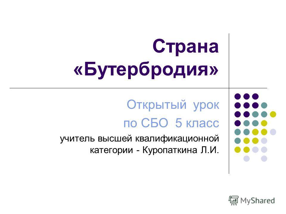 Страна «Бутербродия» Открытый урок по СБО 5 класс учитель высшей квалификационной категории - Куропаткина Л.И.