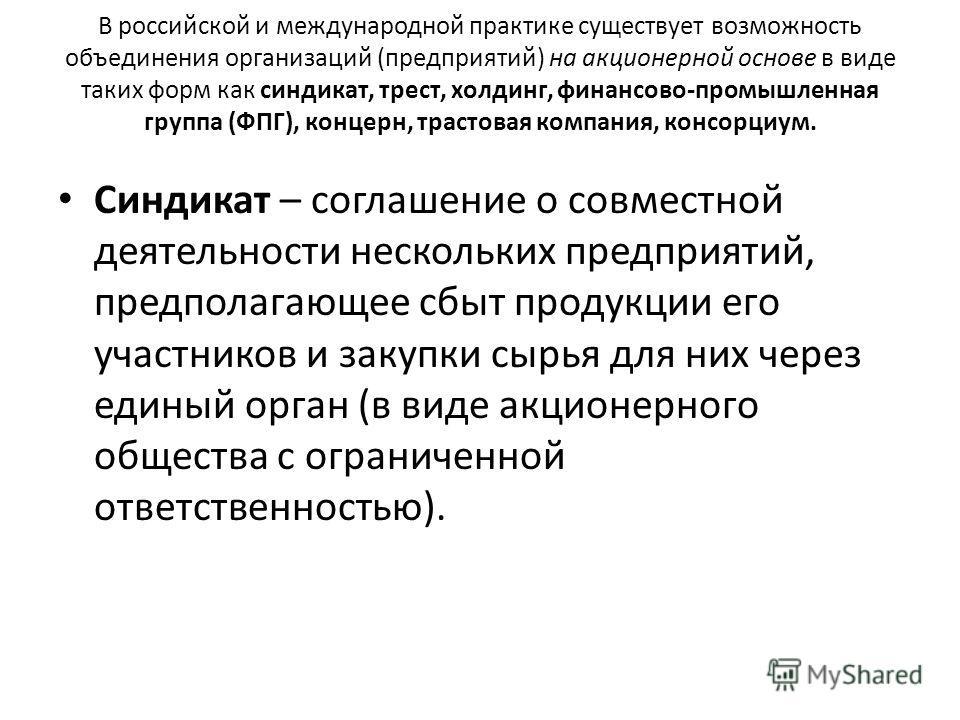В российской и международной практике существует возможность объединения организаций (предприятий) на акционерной основе в виде таких форм как синдикат, трест, холдинг, финансово-промышленная группа (ФПГ), концерн, трастовая компания, консорциум. Син