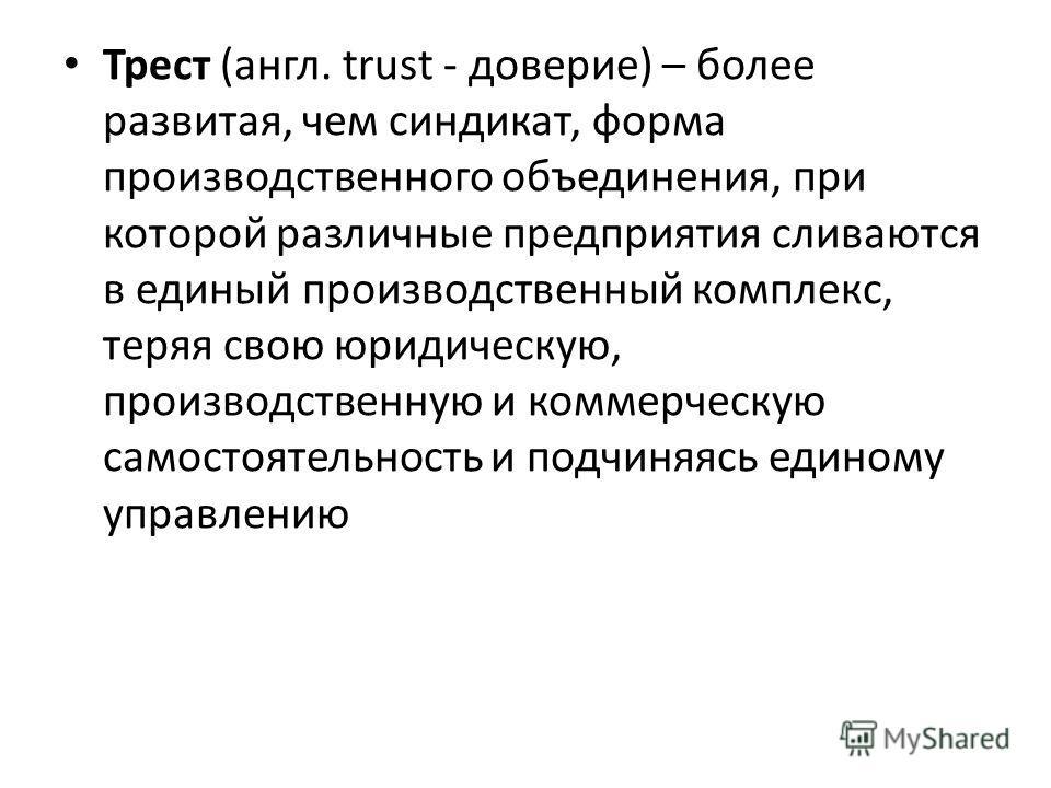 Трест (англ. trust - доверие) – более развитая, чем синдикат, форма производственного объединения, при которой различные предприятия сливаются в единый производственный комплекс, теряя свою юридическую, производственную и коммерческую самостоятельнос