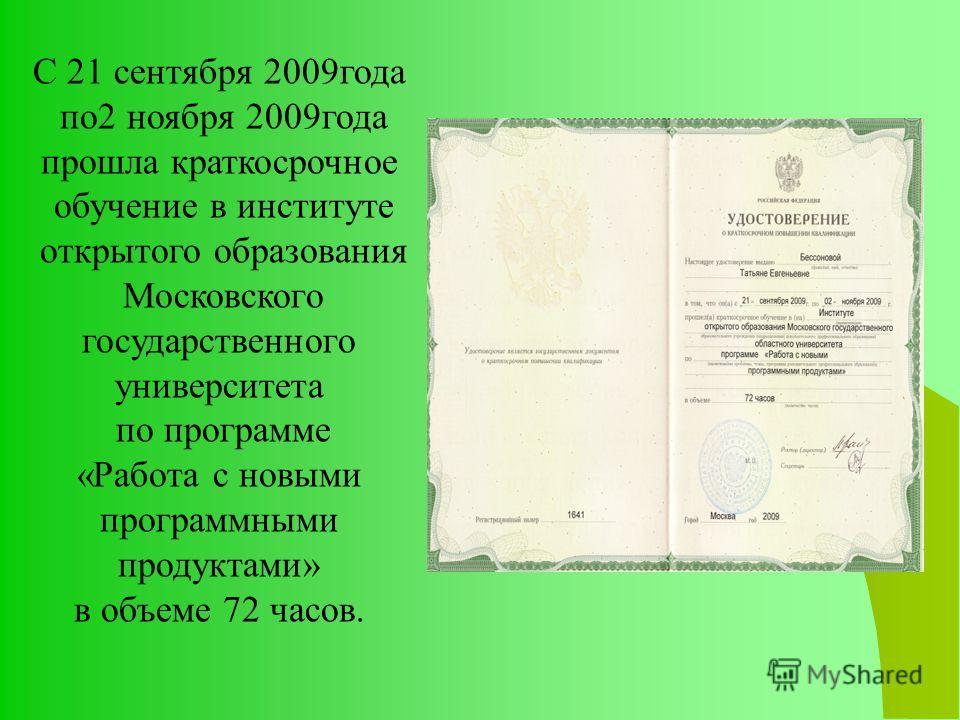 С 21 сентября 2009 года по 2 ноября 2009 года прошла краткосрочное обучение в институте открытого образования Московского государственного университета по программе «Работа с новыми программными продуктами» в объеме 72 часов.