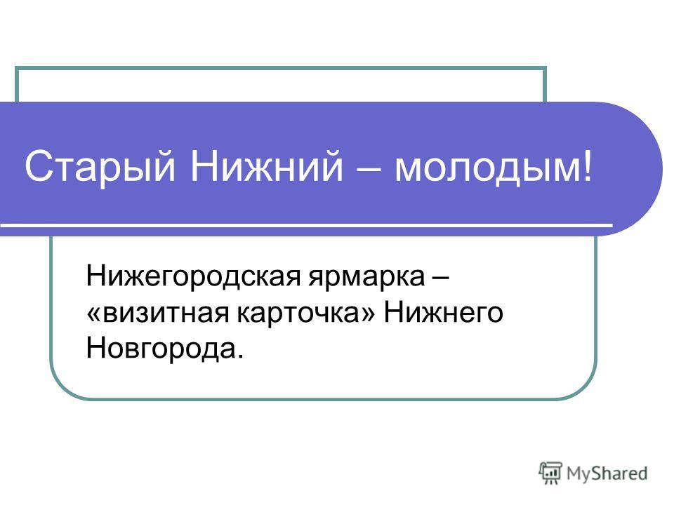 Старый Нижний – молодым! Нижегородская ярмарка – «визитная карточка» Нижнего Новгорода.