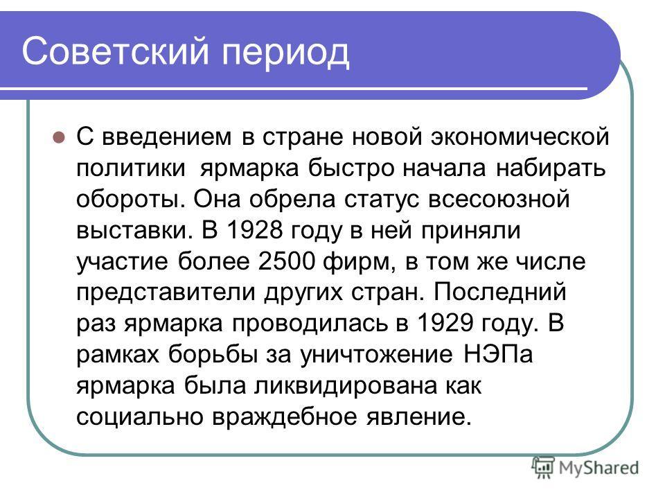 Советский период С введением в стране новой экономической политики ярмарка быстро начала набирать обороты. Она обрела статус всесоюзной выставки. В 1928 году в ней приняли участие более 2500 фирм, в том же числе представители других стран. Последний