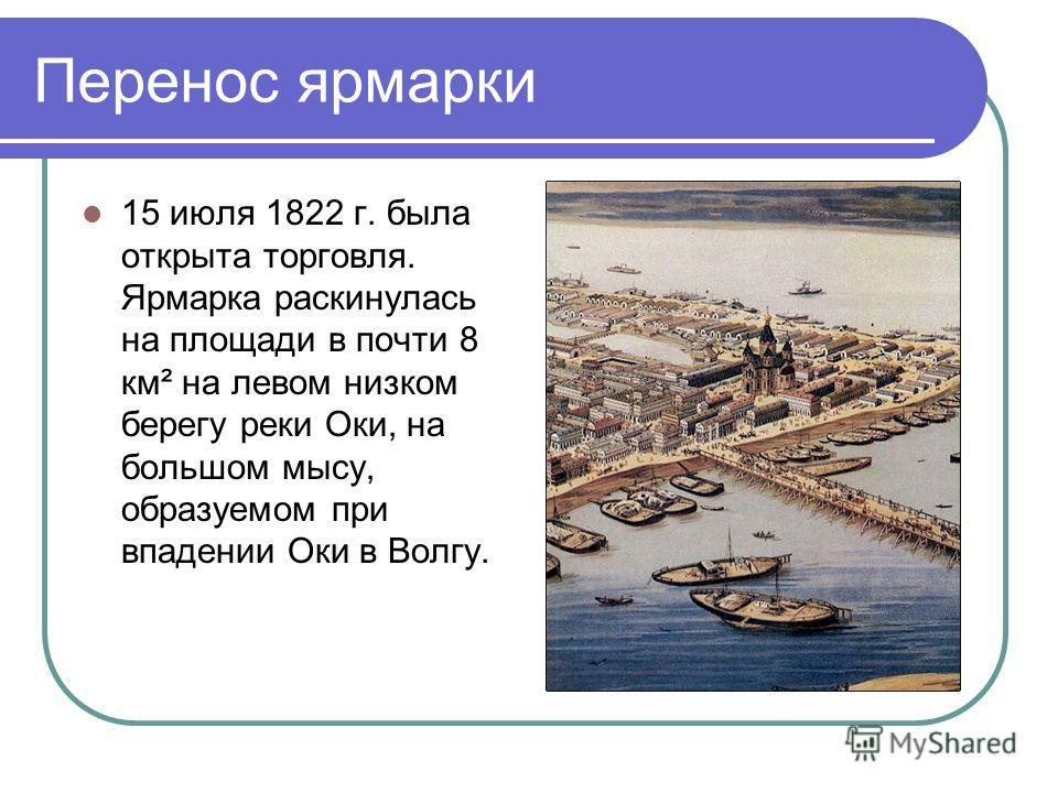 Перенос ярмарки 15 июля 1822 г. была открыта торговля. Ярмарка раскинулась на площади в почти 8 км² на левом низком берегу реки Оки, на большом мысу, образуемом при впадении Оки в Волгу.