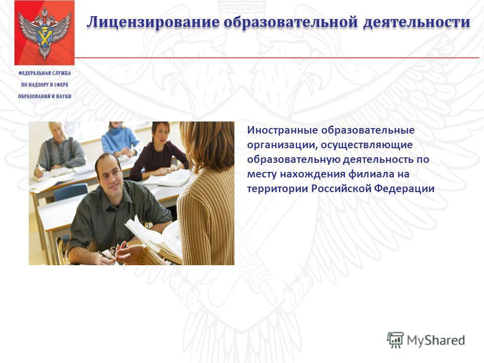 Лицензирование образовательной деятельности Иностранные образовательные организации, осуществляющие образовательную деятельность по месту нахождения филиала на территории Российской Федерации
