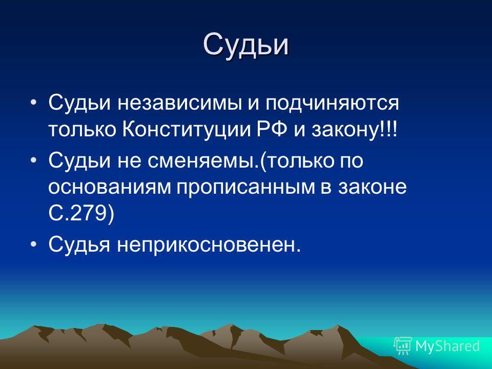 Судьи Судьи независимы и подчиняются только Конституции РФ и закону!!! Судьи не сменяемы.(только по основаниям прописанным в законе С.279) Судья неприкосновенен.