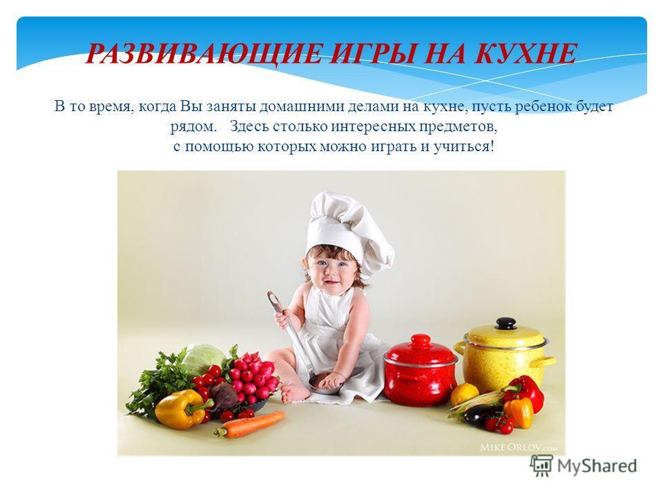 РАЗВИВАЮЩИЕ ИГРЫ НА КУХНЕ В то время, когда Вы заняты домашними делами на кухне, пусть ребенок будет рядом. Здесь столько интересных предметов, с помощью которых можно играть и учиться!