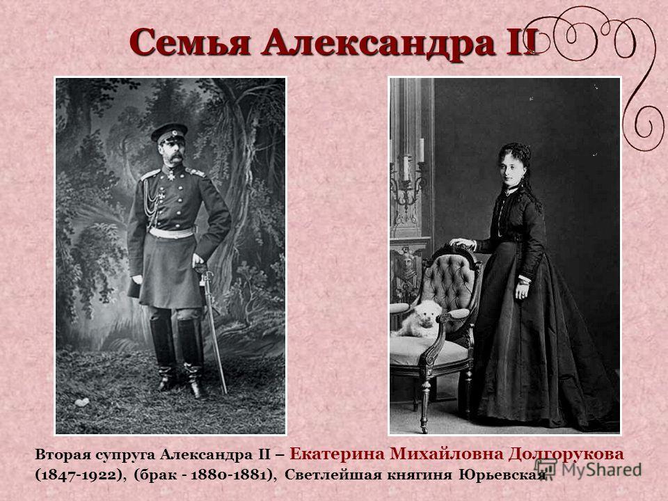 Семья Александра II Вторая супруга Александра II – Екатерина Михайловна Долгорукова (1847-1922), (брак - 1880-1881), Светлейшая княгиня Юрьевская