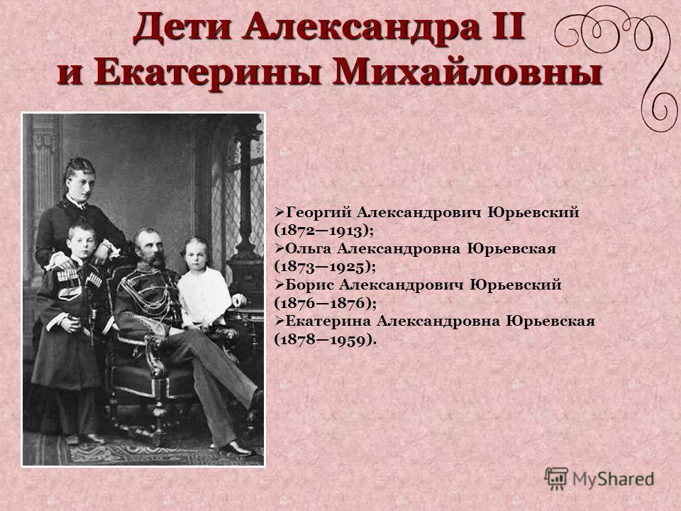 Дети Александра II и Екатерины Михайловны Георгий Александрович Юрьевский (18721913); Ольга Александровна Юрьевская (18731925); Борис Александрович Юрьевский (18761876); Екатерина Александровна Юрьевская (18781959).