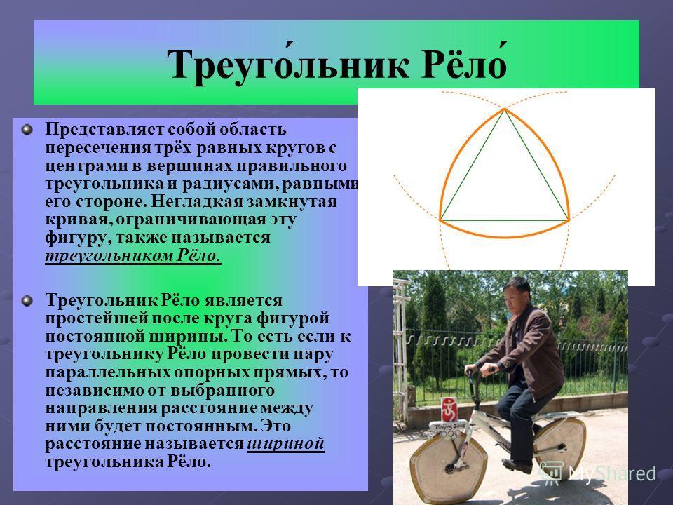 Треуго́льник Рёло́ Представляет собой область пересечения трёх равных кругов с центрами в вершинах правильного треугольника и радиусами, равными его стороне. Негладкая замкнутая кривая, ограничивающая эту фигуру, также называется треугольником Рёло.