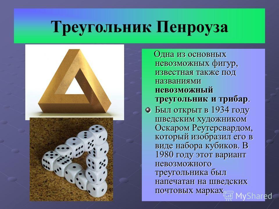 Треугольник Пенроуза Одна из основных невозможных фигур, известная также под названиями невозможный треугольник и трибар. Одна из основных невозможных фигур, известная также под названиями невозможный треугольник и трибар. Был открыт в 1934 году швед