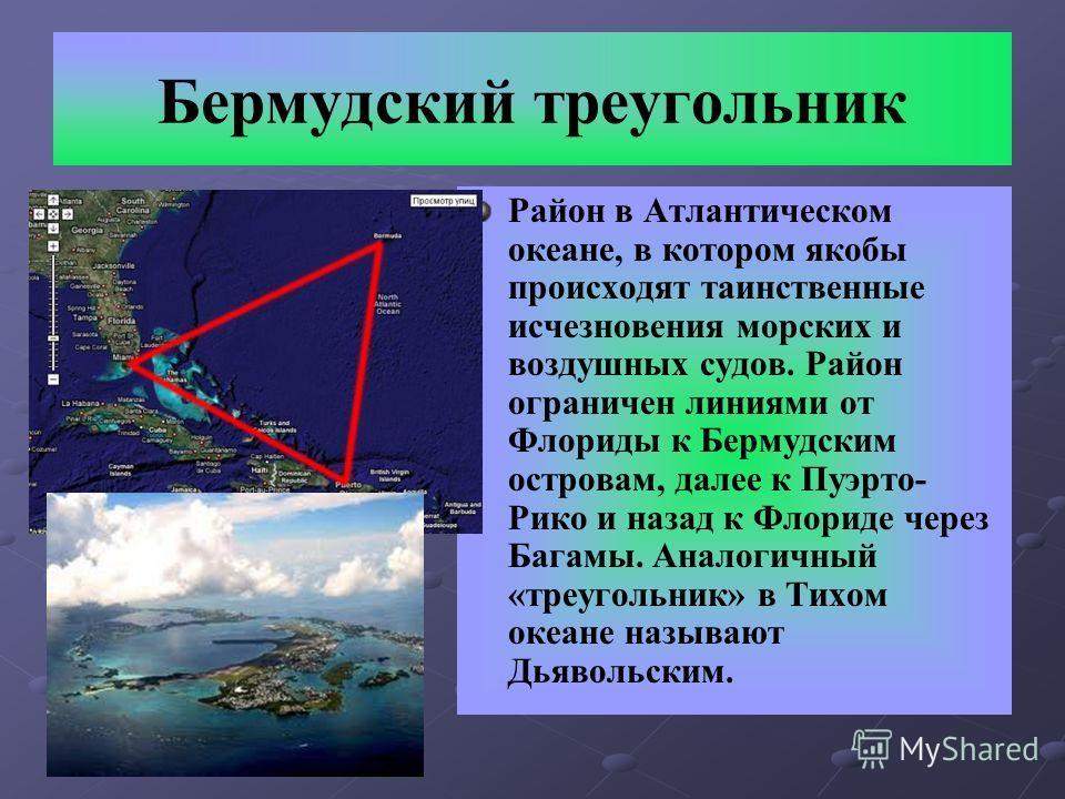 Бермудский треугольник Район в Атлантическом океане, в котором якобы происходят таинственные исчезновения морских и воздушных судов. Район ограничен линиями от Флориды к Бермудским островам, далее к Пуэрто- Рико и назад к Флориде через Багамы. Аналог