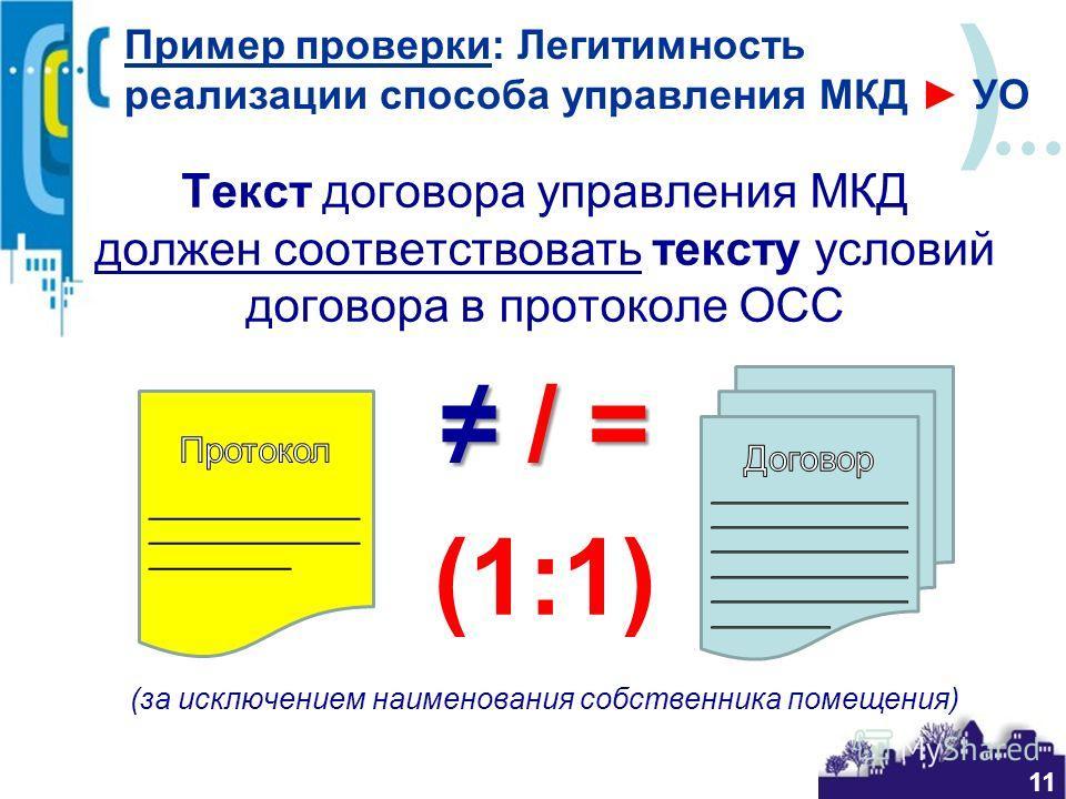 ) Текст договора управления МКД должен соответствовать тексту условий договора в протоколе ОСС / = / = (1:1) (за исключением наименования собственника помещения) Пример проверки: Легитимность реализации способа управления МКД УО 11