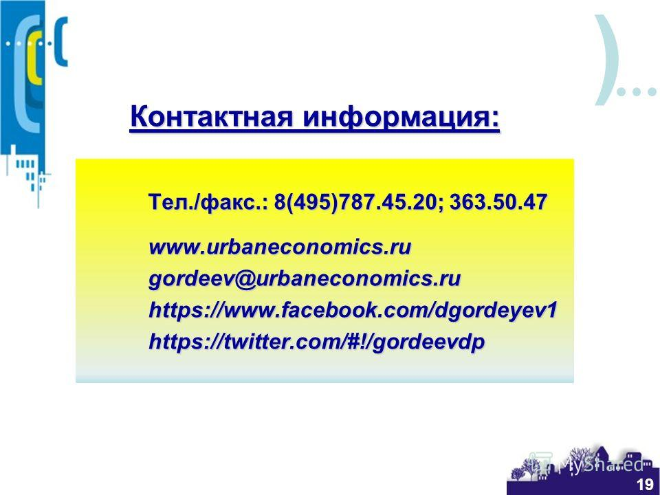 ) Контактная информация: Тел./факс.: 8(495)787.45.20; 363.50.47 www.urbaneconomics.rugordeev@urbaneconomics.ruhttps://www.facebook.com/dgordeyev1https://twitter.com/#!/gordeevdp 19