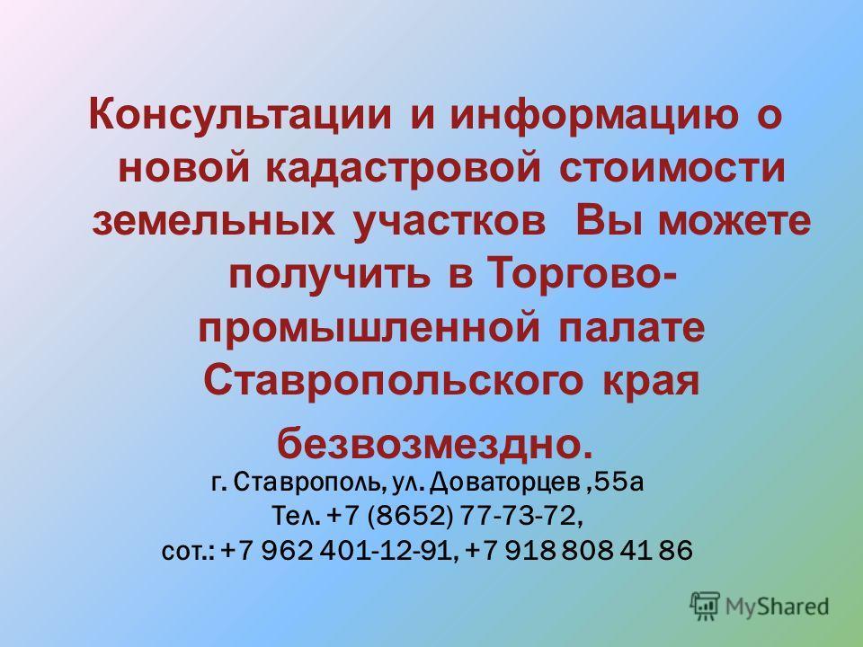 Консультации и информацию о новой кадастровой стоимости земельных участков Вы можете получить в Торгово- промышленной палате Ставропольского края безвозмездно. г. Ставрополь, ул. Доваторцев,55 а Тел. +7 (8652) 77-73-72, сот.: +7 962 401-12-91, +7 918