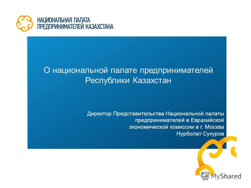 О национальной палате предпринимателей Республики Казахстан Директор Представительства Национальной палаты предпринимателей в Евразийской экономической комиссии в г. Москва Нурболат Сукуров