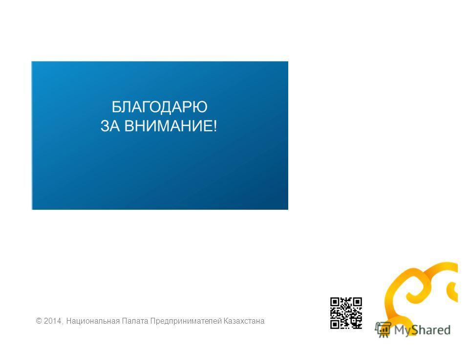 БЛАГОДАРЮ ЗА ВНИМАНИЕ! © 2014, Национальная Палата Предпринимателей Казахстана