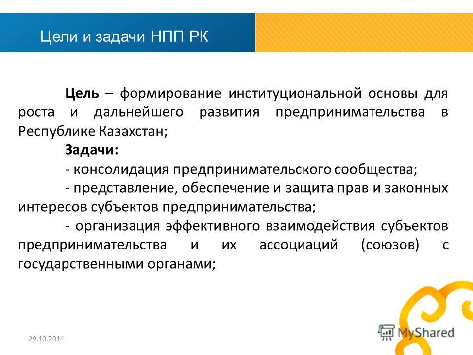 Цель – формирование институциональной основы для роста и дальнейшего развития предпринимательства в Республике Казахстан; Задачи: - консолидация предпринимательского сообщества; - представление, обеспечение и защита прав и законных интересов субъекто