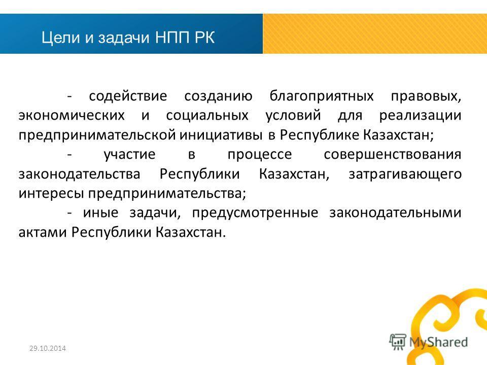 - содействие созданию благоприятных правовых, экономических и социальных условий для реализации предпринимательской инициативы в Республике Казахстан; - участие в процессе совершенствования законодательства Республики Казахстан, затрагивающего интере