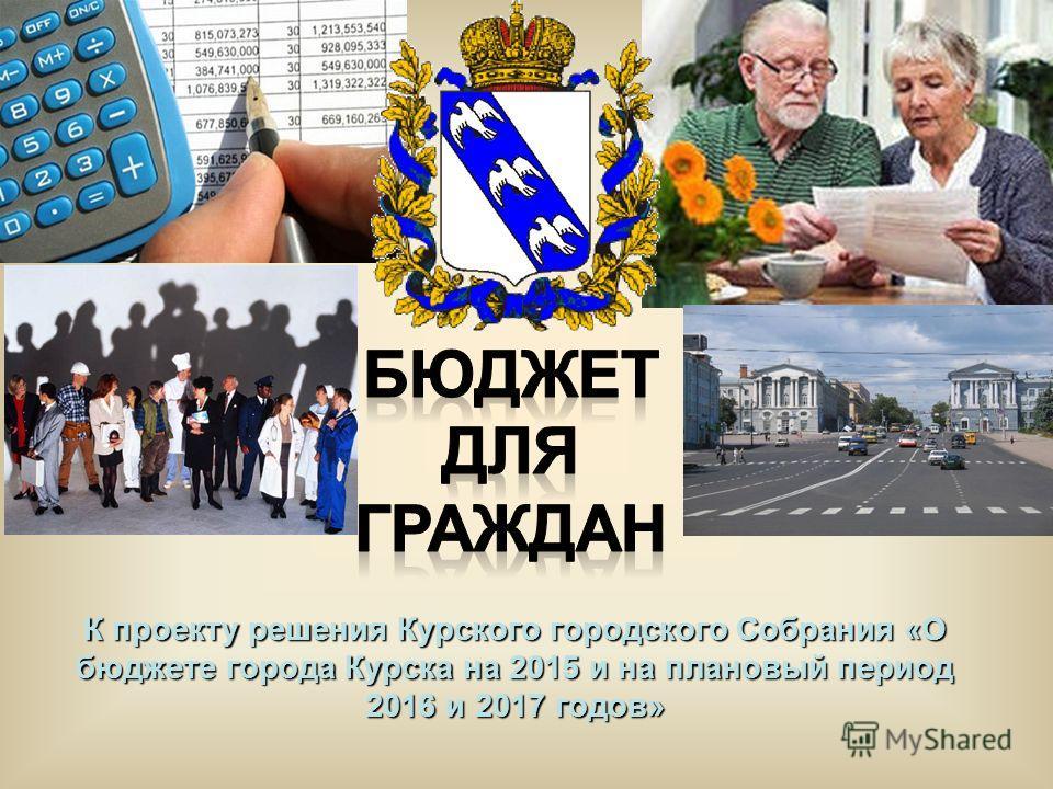 К проекту решения Курского городского Собрания «О бюджете города Курска на 2015 и на плановый период 2016 и 2017 годов»