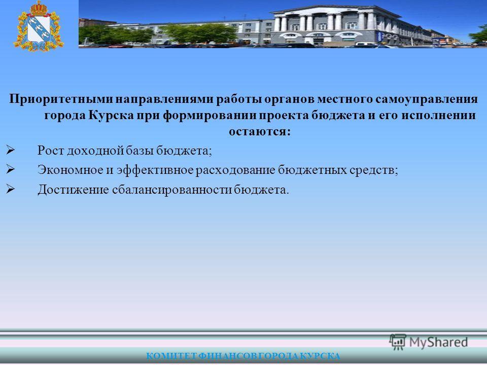 Приоритетными направлениями работы органов местного самоуправления города Курска при формировании проекта бюджета и его исполнении остаются: Рост доходной базы бюджета; Экономное и эффективное расходование бюджетных средств; Достижение сбалансированн