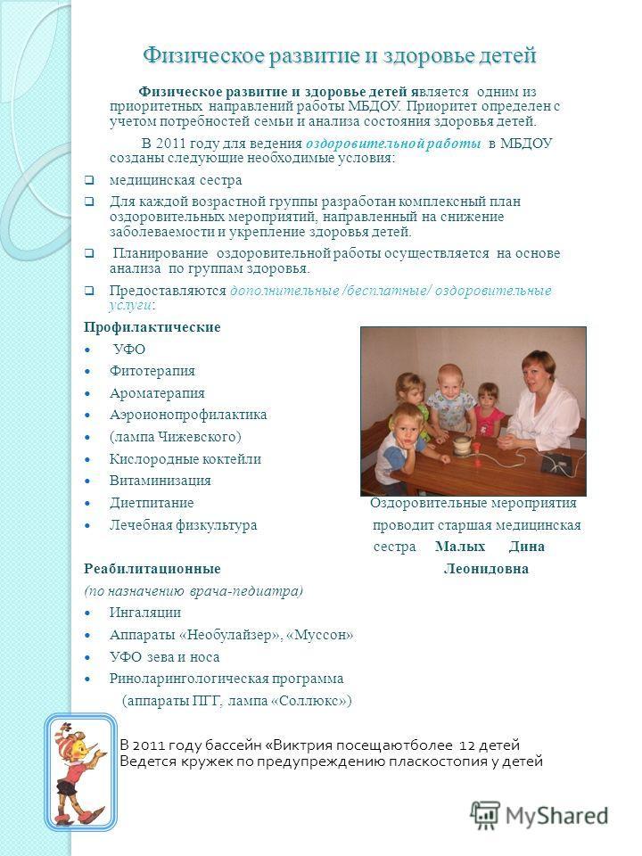 Физическое развитие и здоровье детей является одним из приоритетных направлений работы МБДОУ. Приоритет определен с учетом потребностей семьи и анализа состояния здоровья детей. В 2011 году для ведения оздоровительной работы в МБДОУ созданы следующие