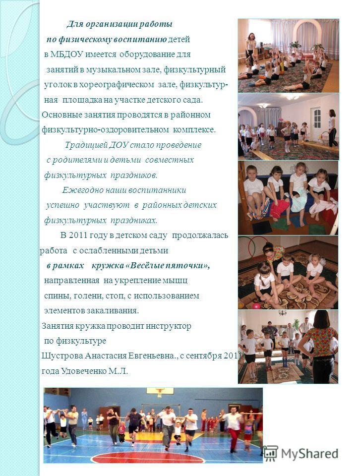 Для организации работы по физическому воспитанию детей в МБДОУ имеется оборудование для занятий в музыкальном зале, физкультурный уголок в хореографическом зале, физкультур- ная площадка на участке детского сада. Основные занятия проводятся в районно