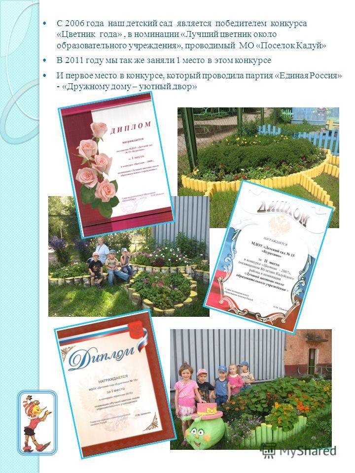 С 2006 года наш детский сад является победителем конкурса «Цветник года», в номинации «Лучший цветник около образовательного учреждения», проводимый МО «Поселок Кадуй» В 2011 году мы так же заняли 1 место в этом конкурсе И первое место в конкурсе, ко