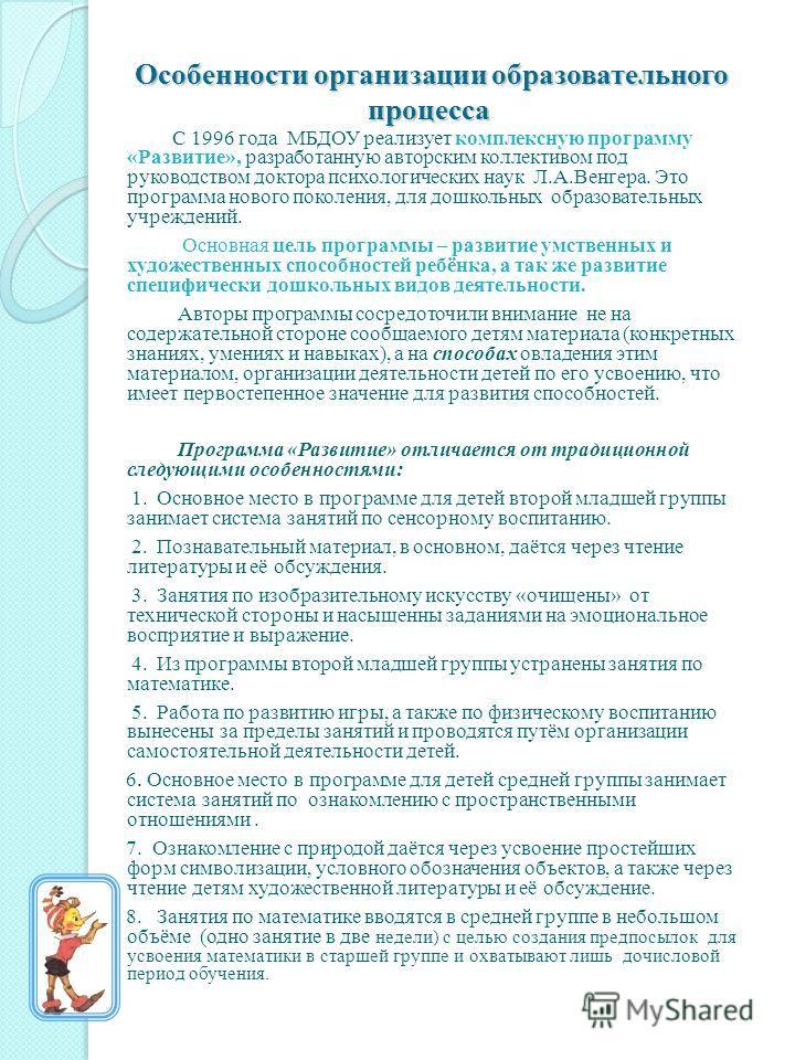 Особенности организации образовательного процесса Особенности организации образовательного процесса С 1996 года МБДОУ реализует комплексную программу «Развитие», разработанную авторским коллективом под руководством доктора психологических наук Л.А.Ве