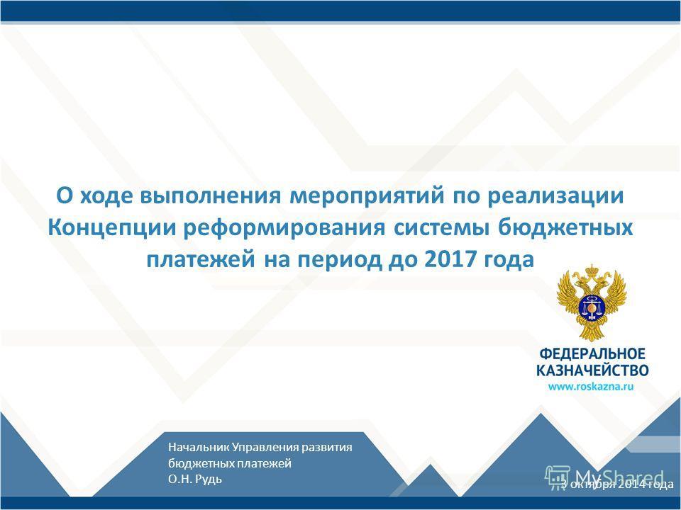 О ходе выполнения мероприятий по реализации Концепции реформирования системы бюджетных платежей на период до 2017 года 3 октября 2014 года Начальник Управления развития бюджетных платежей О.Н. Рудь